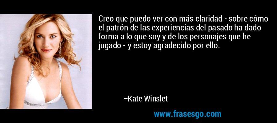 Creo que puedo ver con más claridad - sobre cómo el patrón de las experiencias del pasado ha dado forma a lo que soy y de los personajes que he jugado - y estoy agradecido por ello. – Kate Winslet