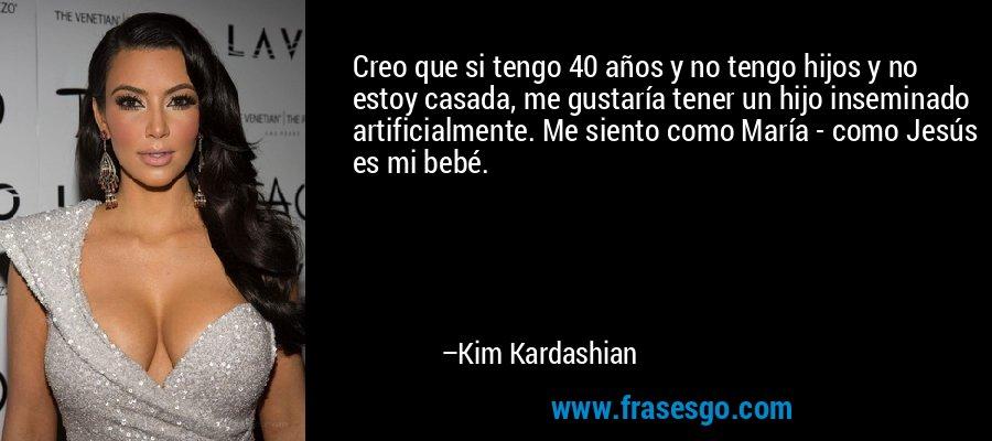 Creo que si tengo 40 años y no tengo hijos y no estoy casada, me gustaría tener un hijo inseminado artificialmente. Me siento como María - como Jesús es mi bebé. – Kim Kardashian