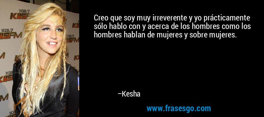 Creo que soy muy irreverente y yo prácticamente sólo hablo con y acerca de los hombres como los hombres hablan de mujeres y sobre mujeres. – Kesha