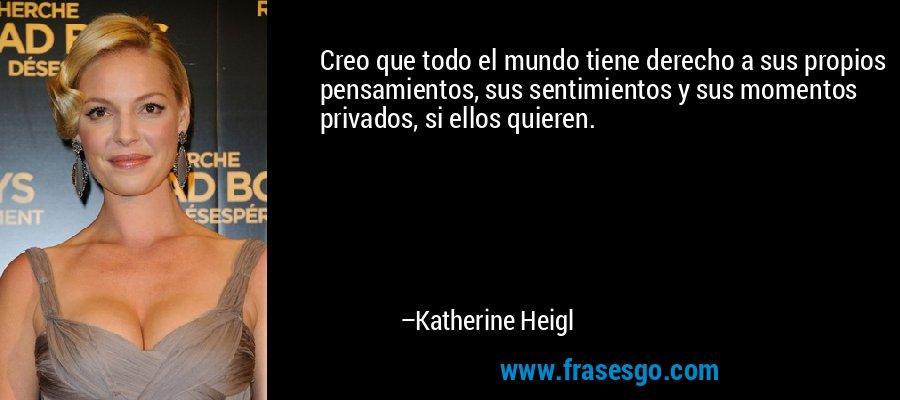 Creo que todo el mundo tiene derecho a sus propios pensamientos, sus sentimientos y sus momentos privados, si ellos quieren. – Katherine Heigl