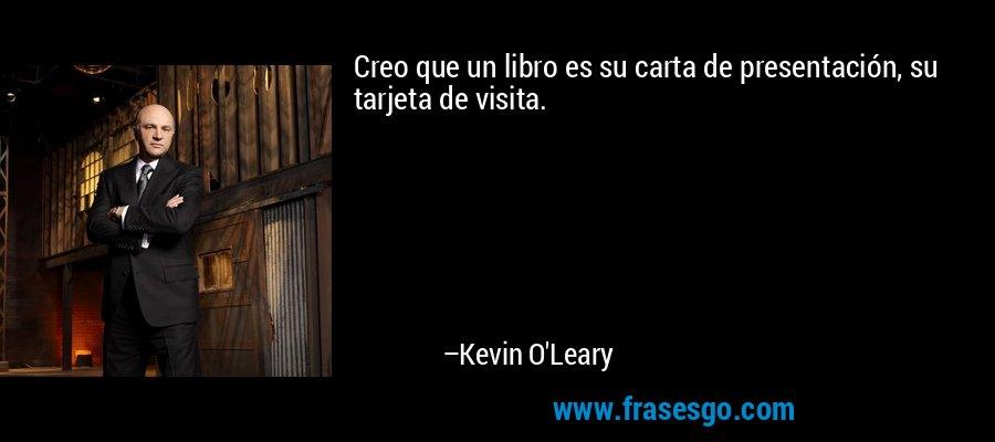 Creo que un libro es su carta de presentación, su tarjeta de visita. – Kevin O'Leary