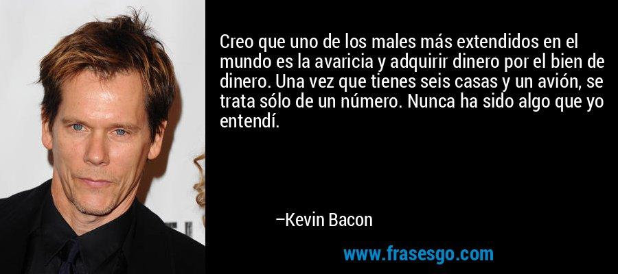 Creo que uno de los males más extendidos en el mundo es la avaricia y adquirir dinero por el bien de dinero. Una vez que tienes seis casas y un avión, se trata sólo de un número. Nunca ha sido algo que yo entendí. – Kevin Bacon