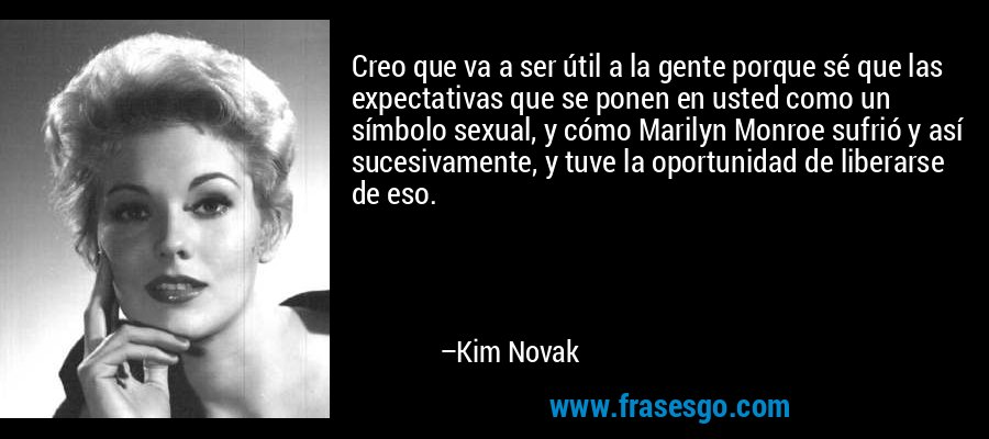 Creo que va a ser útil a la gente porque sé que las expectativas que se ponen en usted como un símbolo sexual, y cómo Marilyn Monroe sufrió y así sucesivamente, y tuve la oportunidad de liberarse de eso. – Kim Novak