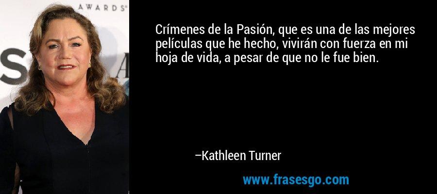 Crímenes de la Pasión, que es una de las mejores películas que he hecho, vivirán con fuerza en mi hoja de vida, a pesar de que no le fue bien. – Kathleen Turner
