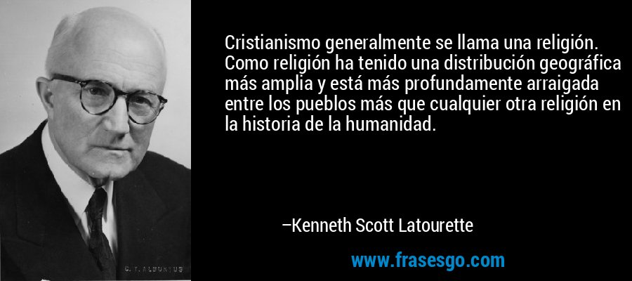 Cristianismo generalmente se llama una religión. Como religión ha tenido una distribución geográfica más amplia y está más profundamente arraigada entre los pueblos más que cualquier otra religión en la historia de la humanidad. – Kenneth Scott Latourette