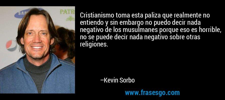 Cristianismo toma esta paliza que realmente no entiendo y sin embargo no puedo decir nada negativo de los musulmanes porque eso es horrible, no se puede decir nada negativo sobre otras religiones. – Kevin Sorbo