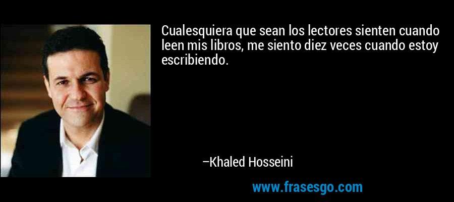 Cualesquiera que sean los lectores sienten cuando leen mis libros, me siento diez veces cuando estoy escribiendo. – Khaled Hosseini