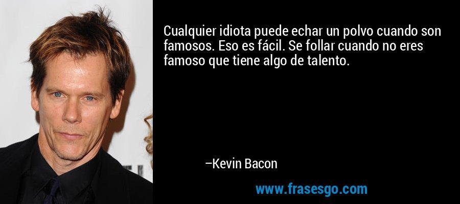 Cualquier idiota puede echar un polvo cuando son famosos. Eso es fácil. Se follar cuando no eres famoso que tiene algo de talento. – Kevin Bacon