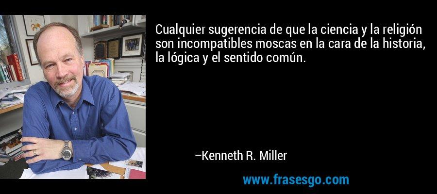 Cualquier sugerencia de que la ciencia y la religión son incompatibles moscas en la cara de la historia, la lógica y el sentido común. – Kenneth R. Miller