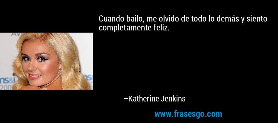 Cuando bailo, me olvido de todo lo demás y siento completamente feliz. – Katherine Jenkins