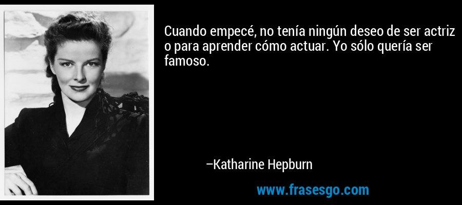 Cuando empecé, no tenía ningún deseo de ser actriz o para aprender cómo actuar. Yo sólo quería ser famoso. – Katharine Hepburn