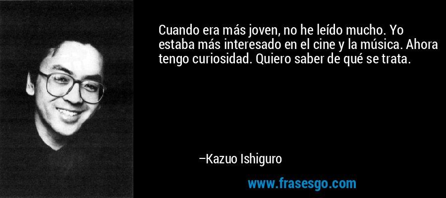 Cuando era más joven, no he leído mucho. Yo estaba más interesado en el cine y la música. Ahora tengo curiosidad. Quiero saber de qué se trata. – Kazuo Ishiguro