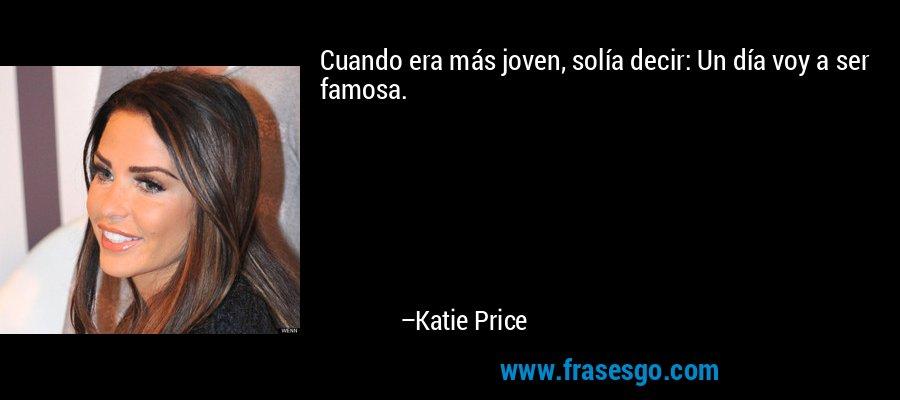 Cuando era más joven, solía decir: Un día voy a ser famosa. – Katie Price