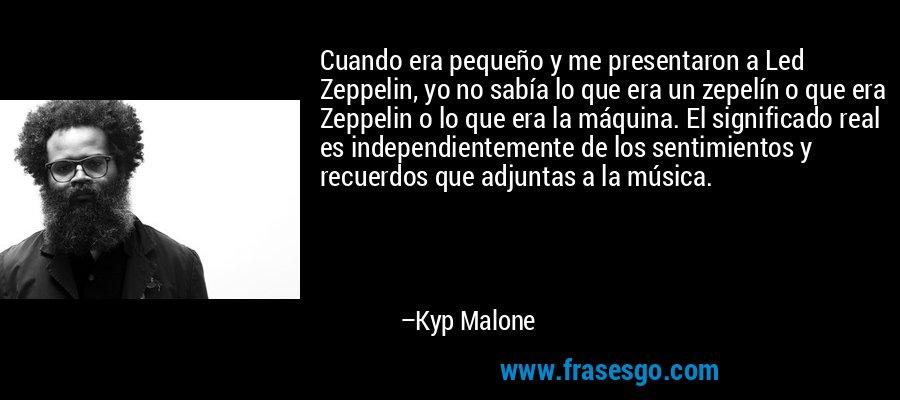 Cuando era pequeño y me presentaron a Led Zeppelin, yo no sabía lo que era un zepelín o que era Zeppelin o lo que era la máquina. El significado real es independientemente de los sentimientos y recuerdos que adjuntas a la música. – Kyp Malone