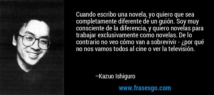 Cuando escribo una novela, yo quiero que sea completamente diferente de un guión. Soy muy consciente de la diferencia, y quiero novelas para trabajar exclusivamente como novelas. De lo contrario no veo cómo van a sobrevivir - ¿por qué no nos vamos todos al cine o ver la televisión. – Kazuo Ishiguro