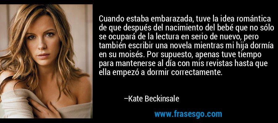 Cuando estaba embarazada, tuve la idea romántica de que después del nacimiento del bebé que no sólo se ocupará de la lectura en serio de nuevo, pero también escribir una novela mientras mi hija dormía en su moisés. Por supuesto, apenas tuve tiempo para mantenerse al día con mis revistas hasta que ella empezó a dormir correctamente. – Kate Beckinsale