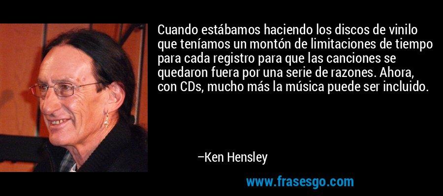 Cuando estábamos haciendo los discos de vinilo que teníamos un montón de limitaciones de tiempo para cada registro para que las canciones se quedaron fuera por una serie de razones. Ahora, con CDs, mucho más la música puede ser incluido. – Ken Hensley