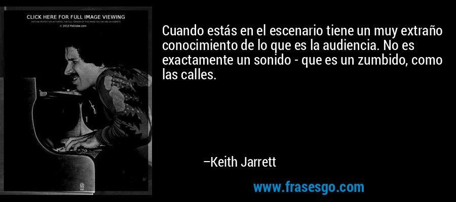 Cuando estás en el escenario tiene un muy extraño conocimiento de lo que es la audiencia. No es exactamente un sonido - que es un zumbido, como las calles. – Keith Jarrett