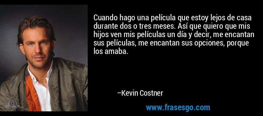 Cuando hago una película que estoy lejos de casa durante dos o tres meses. Así que quiero que mis hijos ven mis películas un día y decir, me encantan sus películas, me encantan sus opciones, porque los amaba. – Kevin Costner