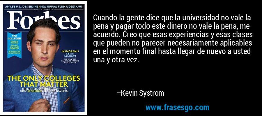 Cuando la gente dice que la universidad no vale la pena y pagar todo este dinero no vale la pena, me acuerdo. Creo que esas experiencias y esas clases que pueden no parecer necesariamente aplicables en el momento final hasta llegar de nuevo a usted una y otra vez. – Kevin Systrom