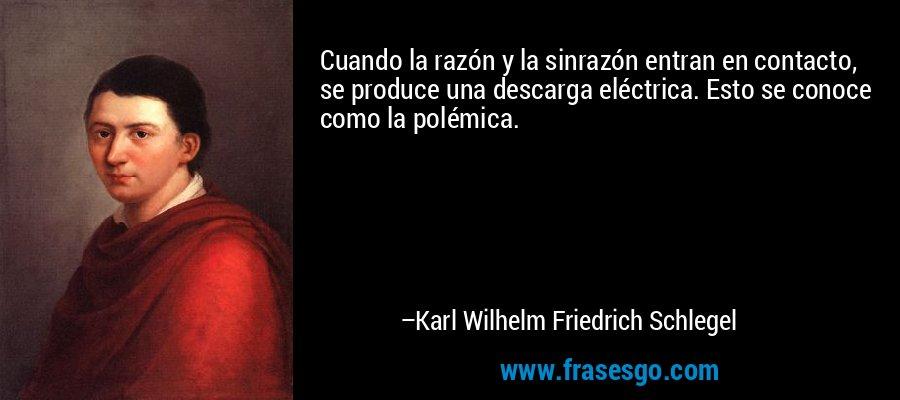 Cuando la razón y la sinrazón entran en contacto, se produce una descarga eléctrica. Esto se conoce como la polémica. – Karl Wilhelm Friedrich Schlegel