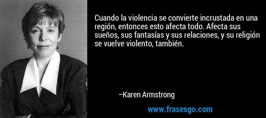 Cuando la violencia se convierte incrustada en una región, entonces esto afecta todo. Afecta sus sueños, sus fantasías y sus relaciones, y su religión se vuelve violento, también. – Karen Armstrong