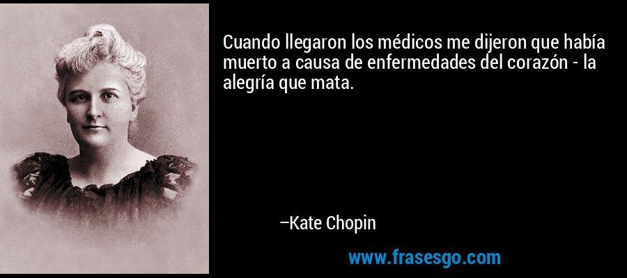 Cuando llegaron los médicos me dijeron que había muerto a causa de enfermedades del corazón - la alegría que mata. – Kate Chopin