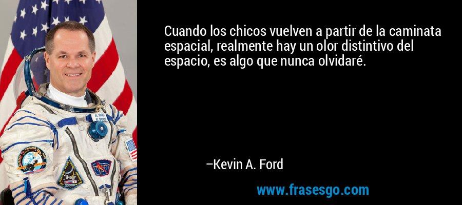 Cuando los chicos vuelven a partir de la caminata espacial, realmente hay un olor distintivo del espacio, es algo que nunca olvidaré. – Kevin A. Ford