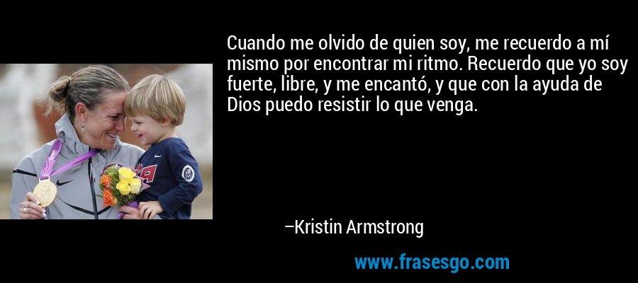 Cuando me olvido de quien soy, me recuerdo a mí mismo por encontrar mi ritmo. Recuerdo que yo soy fuerte, libre, y me encantó, y que con la ayuda de Dios puedo resistir lo que venga. – Kristin Armstrong