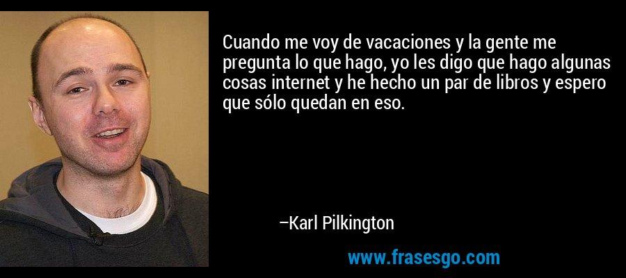 Cuando me voy de vacaciones y la gente me pregunta lo que hago, yo les digo que hago algunas cosas internet y he hecho un par de libros y espero que sólo quedan en eso. – Karl Pilkington