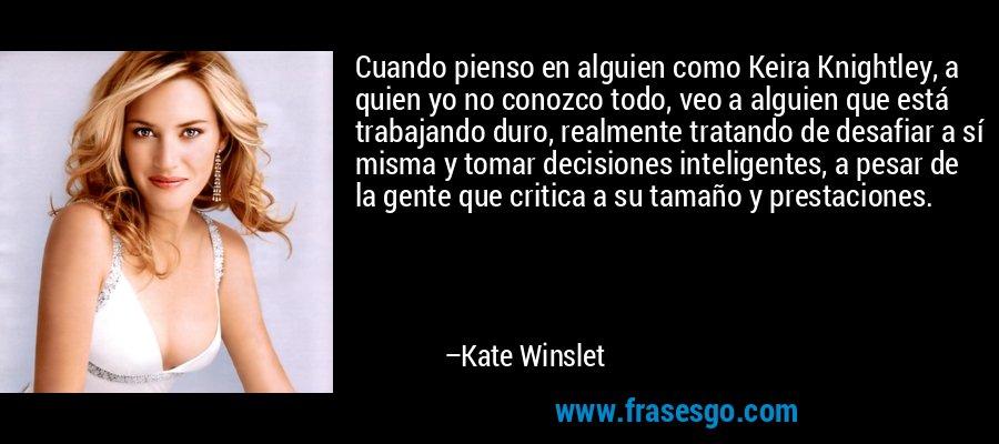 Cuando pienso en alguien como Keira Knightley, a quien yo no conozco todo, veo a alguien que está trabajando duro, realmente tratando de desafiar a sí misma y tomar decisiones inteligentes, a pesar de la gente que critica a su tamaño y prestaciones. – Kate Winslet