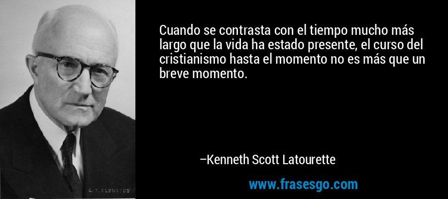 Cuando se contrasta con el tiempo mucho más largo que la vida ha estado presente, el curso del cristianismo hasta el momento no es más que un breve momento. – Kenneth Scott Latourette