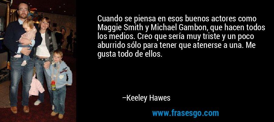 Cuando se piensa en esos buenos actores como Maggie Smith y Michael Gambon, que hacen todos los medios. Creo que sería muy triste y un poco aburrido sólo para tener que atenerse a una. Me gusta todo de ellos. – Keeley Hawes