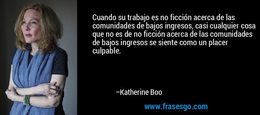 Cuando su trabajo es no ficción acerca de las comunidades de bajos ingresos, casi cualquier cosa que no es de no ficción acerca de las comunidades de bajos ingresos se siente como un placer culpable. – Katherine Boo
