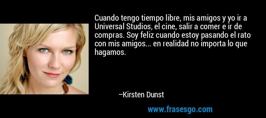 Cuando tengo tiempo libre, mis amigos y yo ir a Universal Studios, el cine, salir a comer e ir de compras. Soy feliz cuando estoy pasando el rato con mis amigos... en realidad no importa lo que hagamos. – Kirsten Dunst