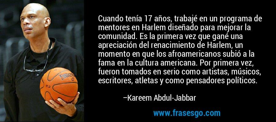 Cuando tenía 17 años, trabajé en un programa de mentores en Harlem diseñado para mejorar la comunidad. Es la primera vez que gané una apreciación del renacimiento de Harlem, un momento en que los afroamericanos subió a la fama en la cultura americana. Por primera vez, fueron tomados en serio como artistas, músicos, escritores, atletas y como pensadores políticos. – Kareem Abdul-Jabbar