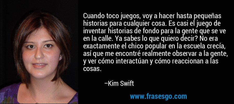 Cuando toco juegos, voy a hacer hasta pequeñas historias para cualquier cosa. Es casi el juego de inventar historias de fondo para la gente que se ve en la calle. Ya sabes lo que quiero decir? No era exactamente el chico popular en la escuela crecía, así que me encontré realmente observar a la gente, y ver cómo interactúan y cómo reaccionan a las cosas. – Kim Swift