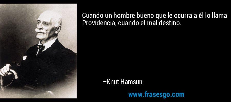 Cuando un hombre bueno que le ocurra a él lo llama Providencia, cuando el mal destino. – Knut Hamsun