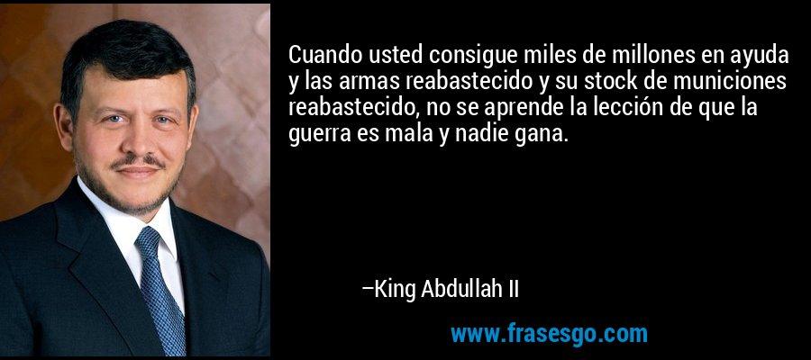 Cuando usted consigue miles de millones en ayuda y las armas reabastecido y su stock de municiones reabastecido, no se aprende la lección de que la guerra es mala y nadie gana. – King Abdullah II