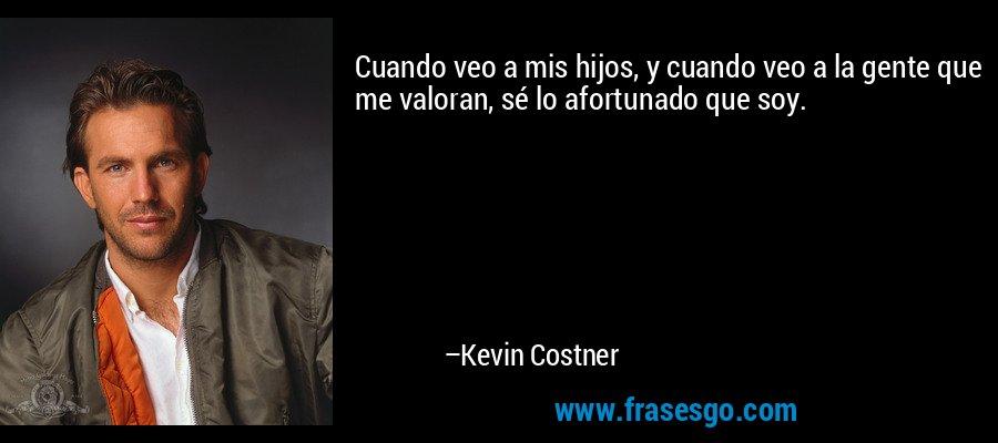Cuando veo a mis hijos, y cuando veo a la gente que me valoran, sé lo afortunado que soy. – Kevin Costner