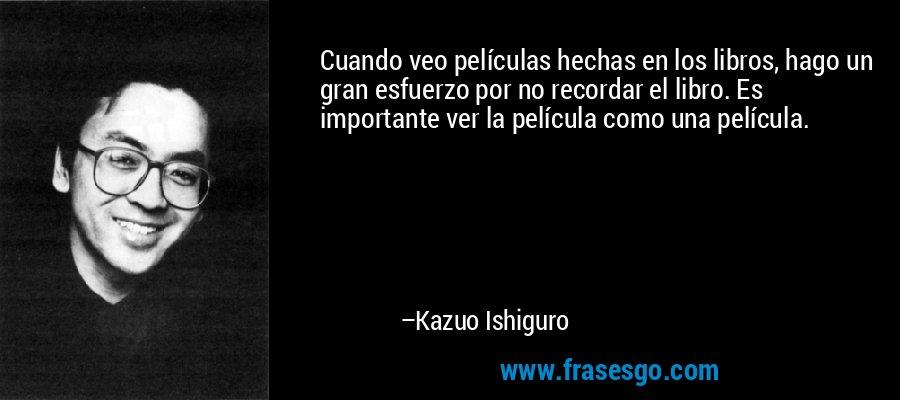 Cuando veo películas hechas en los libros, hago un gran esfuerzo por no recordar el libro. Es importante ver la película como una película. – Kazuo Ishiguro