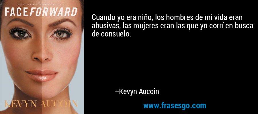 Cuando yo era niño, los hombres de mi vida eran abusivas, las mujeres eran las que yo corrí en busca de consuelo. – Kevyn Aucoin