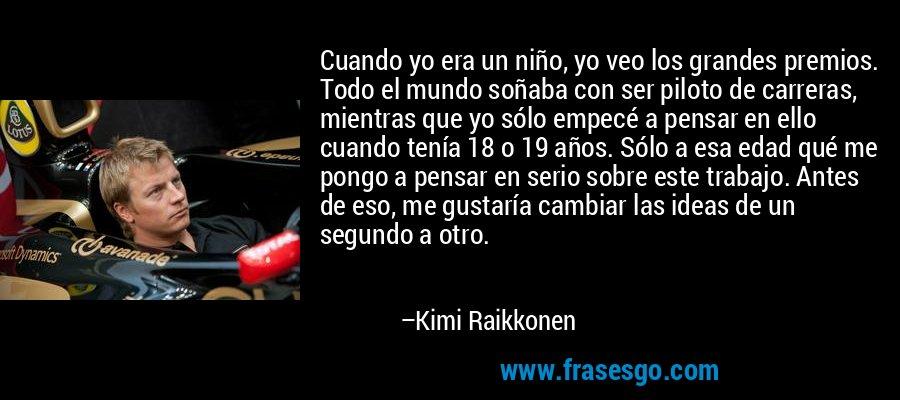 Cuando yo era un niño, yo veo los grandes premios. Todo el mundo soñaba con ser piloto de carreras, mientras que yo sólo empecé a pensar en ello cuando tenía 18 o 19 años. Sólo a esa edad qué me pongo a pensar en serio sobre este trabajo. Antes de eso, me gustaría cambiar las ideas de un segundo a otro. – Kimi Raikkonen