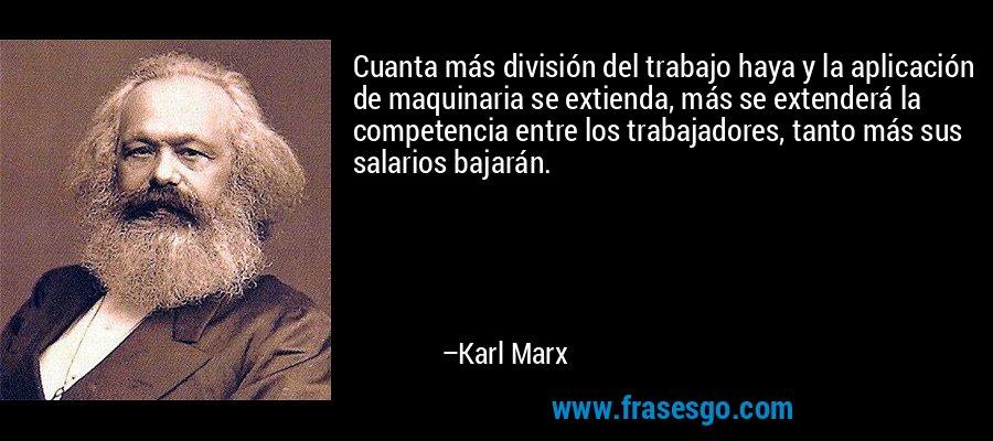 Cuanta más división del trabajo haya y la aplicación de maquinaria se extienda, más se extenderá la competencia entre los trabajadores, tanto más sus salarios bajarán. – Karl Marx