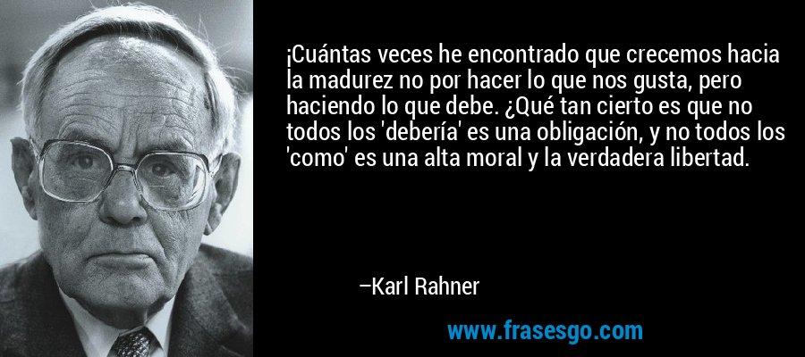 ¡Cuántas veces he encontrado que crecemos hacia la madurez no por hacer lo que nos gusta, pero haciendo lo que debe. ¿Qué tan cierto es que no todos los 'debería' es una obligación, y no todos los 'como' es una alta moral y la verdadera libertad. – Karl Rahner