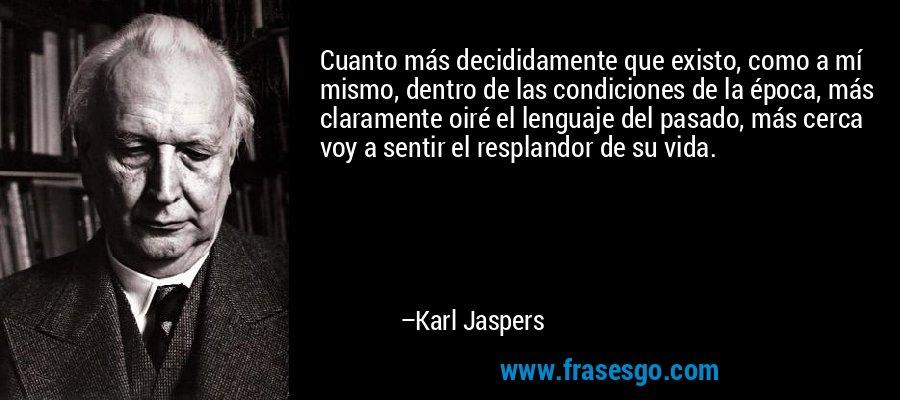 Cuanto más decididamente que existo, como a mí mismo, dentro de las condiciones de la época, más claramente oiré el lenguaje del pasado, más cerca voy a sentir el resplandor de su vida. – Karl Jaspers