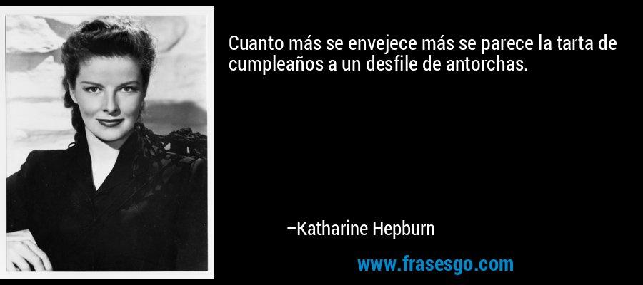 Cuanto más se envejece más se parece la tarta de cumpleaños a un desfile de antorchas. – Katharine Hepburn