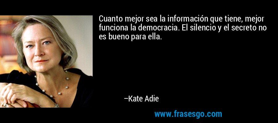 Cuanto mejor sea la información que tiene, mejor funciona la democracia. El silencio y el secreto no es bueno para ella. – Kate Adie