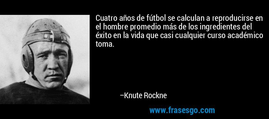 Cuatro años de fútbol se calculan a reproducirse en el hombre promedio más de los ingredientes del éxito en la vida que casi cualquier curso académico toma. – Knute Rockne