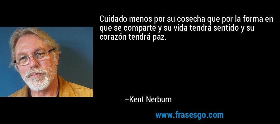 Cuidado menos por su cosecha que por la forma en que se comparte y su vida tendrá sentido y su corazón tendrá paz. – Kent Nerburn